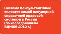 КонсультантПлюс является самой популярной справочной правовой системой в России (по исследованиям ВЦИОМ 2012 г.)