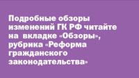 Подробные обзоры изменений ГК РФ