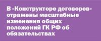 В Конструкторе договоров отражены масштабные изменения общих положений ГК РФ об обязательствах